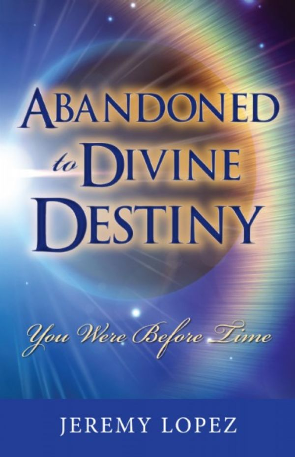 Abandoned to Divine Destiny: You Were Before Time (book) by Jeremy Lopez