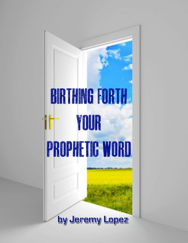 Birthing Forth Your Prophetic Word (E-Book PDF Download) by Jeremy Lopez