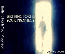 Birthing Forth Your Prophecy (MP3 teaching download) by Jeremy Lopez