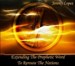 Extending The Prophetic Word To Re-Route The Nations (MP3 teaching download) by Jeremy Lopez