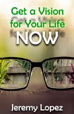 Get A Vision for Your Life NOW (ebook) by Jeremy Lopez