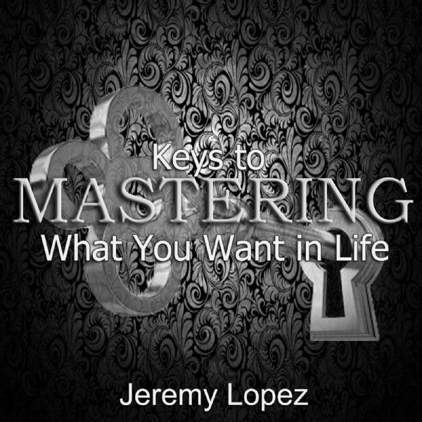 Keys to Mastering What You Want in Life (Teaching CD) by Jeremy Lopez