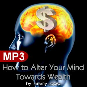 How to Alter Your Mind Towards Wealth (MP3 Teaching Download) by Jeremy Lopez