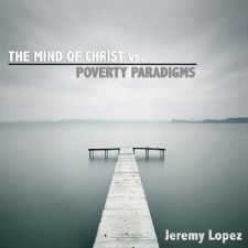 The Mind of Christ vs. Poverty Paradigms (MP3 Teaching Download) by Jeremy Lopez