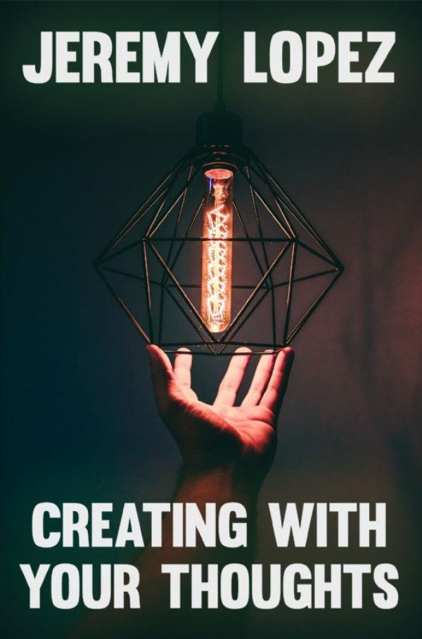 Creating with Your Thoughts (Book) by Jeremy Lopez
