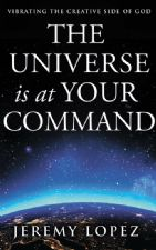 The Universe is at Your Command: Vibrating the Creative Side of God (Book) by Jeremy Lopez