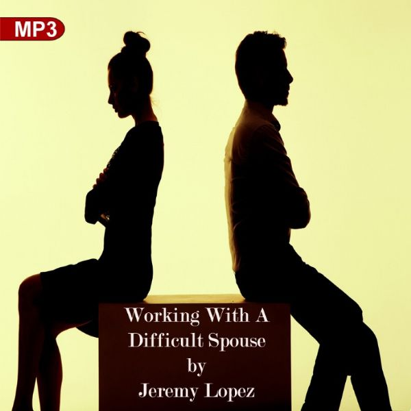 Working With A Difficult Spouse ( 2 MP3 Teaching Downloads) by Jeremy Lopez