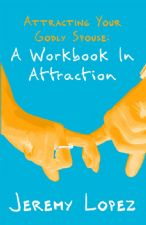 Attracting Your Godly Spouse: A Workbook In Attraction (Book) by Jeremy Lopez