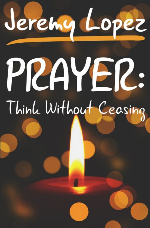 Prayer: Think Without Ceasing (Book) by Jeremy Lopez