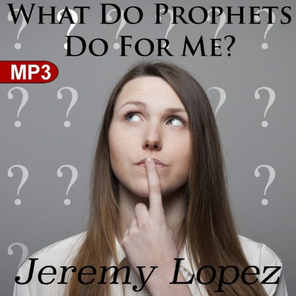 What Do Prophets Do For Me? (MP3 Teaching Download) by Jeremy Lopez