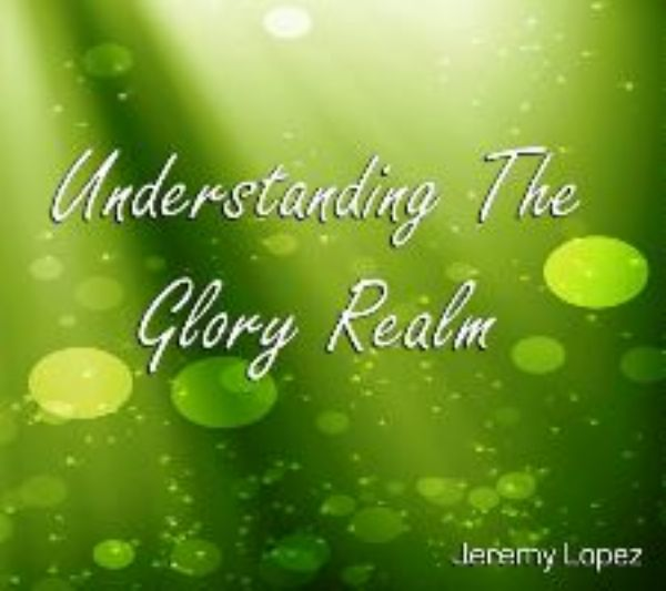 Understanding The Glory Realm (Teaching CD) by Jeremy Lopez